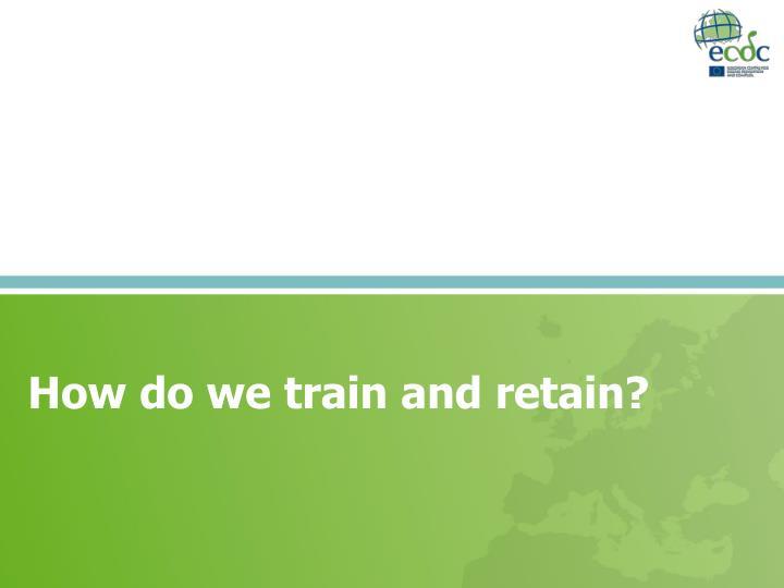 How do we train and retain?