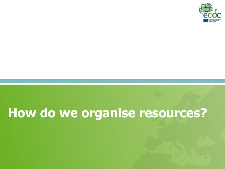How do we organise resources?
