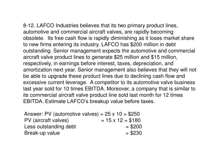 8-12. LAFCO Industries believes that its two primary product lines, automotive and commercial aircraft valves, are rapidly becoming  obsolete.  Its free cash flow is rapidly diminishing as it loses market share to new firms entering its industry. LAFCO has $200 million in debt outstanding. Senior management expects the automotive and commercial aircraft valve product lines to generate $25 million and $15 million, respectively, in earnings before interest, taxes, depreciation, and amortization next year. Senior management also believes that they will not be able to upgrade these product lines due to declining cash flow and excessive current leverage.  A competitor to its automotive valve business last year sold for 10 times EBITDA. Moreover, a company that is similar to its commercial aircraft valve product line sold last month for 12 times EBITDA. Estimate LAFCO's breakup value before taxes.