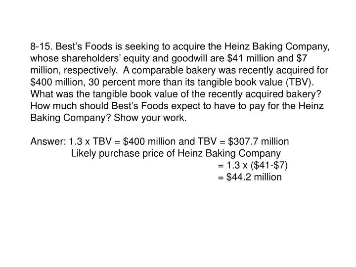 8-15. Best's Foods is seeking to acquire the Heinz Baking Company, whose shareholders' equity and goodwill are $41 million and $7 million, respectively.  A comparable bakery was recently acquired for $400 million, 30 percent more than its tangible book value (TBV).  What was the tangible book value of the recently acquired bakery? How much should Best's Foods expect to have to pay for the Heinz Baking Company? Show your work.