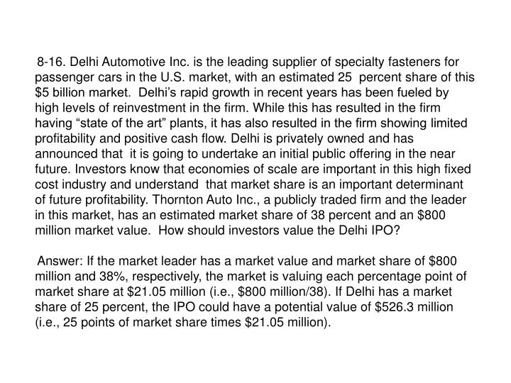 """8-16. Delhi Automotive Inc. is the leading supplier of specialty fasteners for passenger cars in the U.S. market, with an estimated 25  percent share of this $5 billion market.  Delhi's rapid growth in recent years has been fueled by high levels of reinvestment in the firm. While this has resulted in the firm having """"state of the art"""" plants, it has also resulted in the firm showing limited profitability and positive cash flow. Delhi is privately owned and has announced that  it is going to undertake an initial public offering in the near future. Investors know that economies of scale are important in this high fixed cost industry and understand  that market share is an important determinant of future profitability. Thornton Auto Inc., a publicly traded firm and the leader in this market, has an estimated market share of 38 percent and an $800 million market value.  How should investors value the Delhi IPO?"""