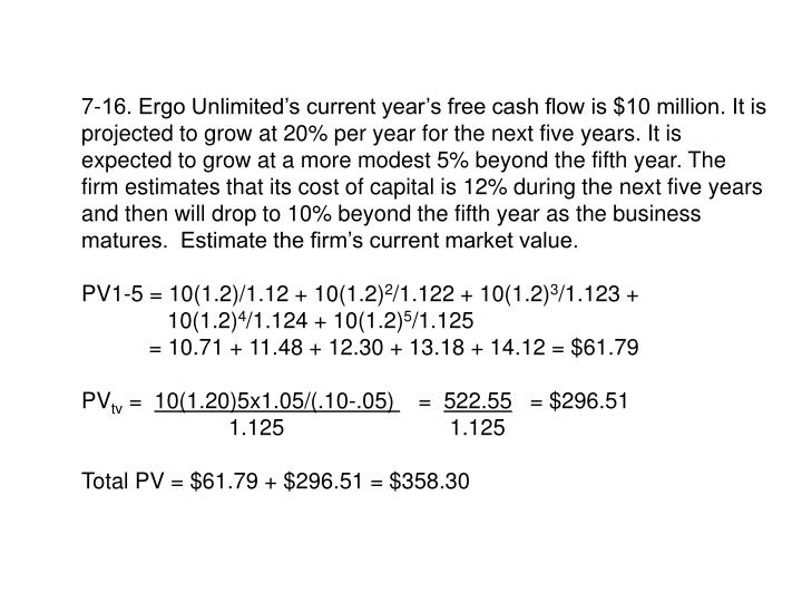 7-16. Ergo Unlimited's current year's free cash flow is $10 million. It is projected to grow at 20% per year for the next five years. It is expected to grow at a more modest 5% beyond the fifth year. The firm estimates that its cost of capital is 12% during the next five years and then will drop to 10% beyond the fifth year as the business matures.  Estimate the firm's current market value.
