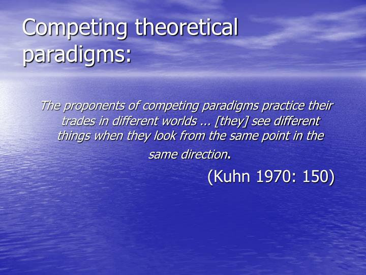 Competing theoretical paradigms: