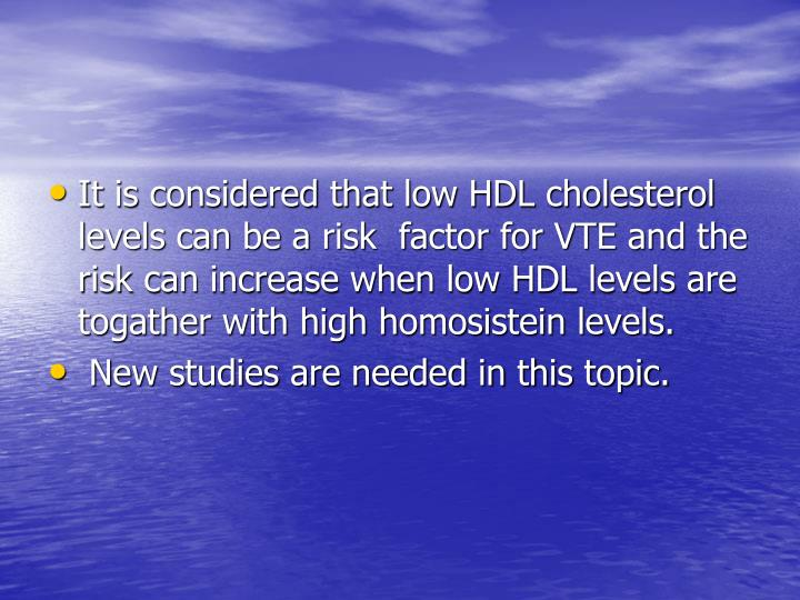 It is considered that low HDL cholesterol levels can be a risk  factor for VTE and the risk can increase when low HDL levels are togather with high homosistein levels.