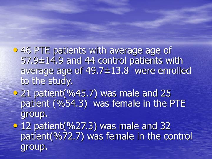46 PTE patients with average age of 57.9±14.9 and 44 control patients with average age of 49.7±13.8  were enrolled to the study.