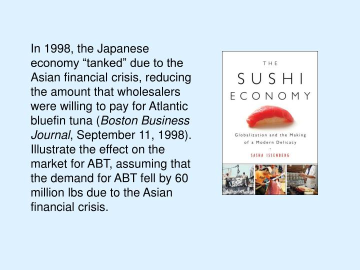 "In 1998, the Japanese economy ""tanked"" due to the Asian financial crisis, reducing the amount that wholesalers were willing to pay for Atlantic bluefin tuna ("