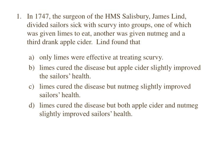 In 1747, the surgeon of the HMS Salisbury, James Lind, divided sailors sick with scurvy into groups, one of which was given limes to eat, another was given nutmeg and a third drank apple cider.  Lind found that