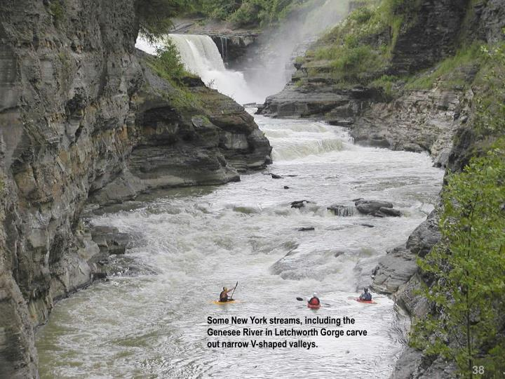 Some New York streams, including the Genesee River in Letchworth Gorge carve out narrow V-shaped valleys.