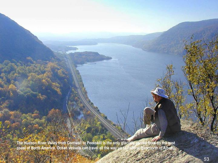 The Hudson River Valley from Cornwall to Peekskill is the only glacially carved fjord on the east coast of North America. Ocean vessels can travel all the way up to Federal Dam north of Albany.