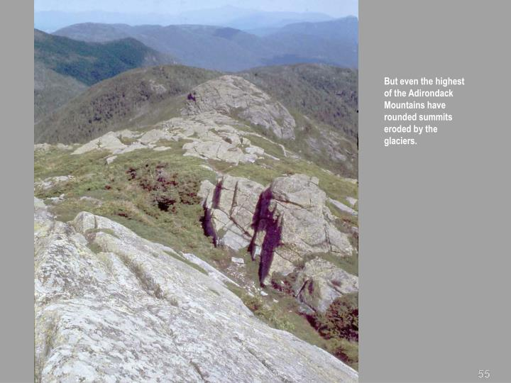 But even the highest of the Adirondack Mountains have rounded summits eroded by the glaciers.