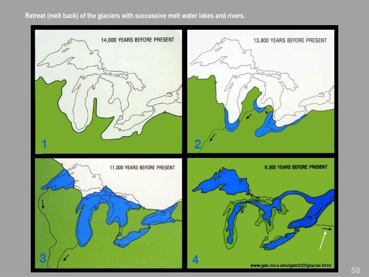 Retreat (melt back) of the glaciers with successive melt water lakes and rivers.