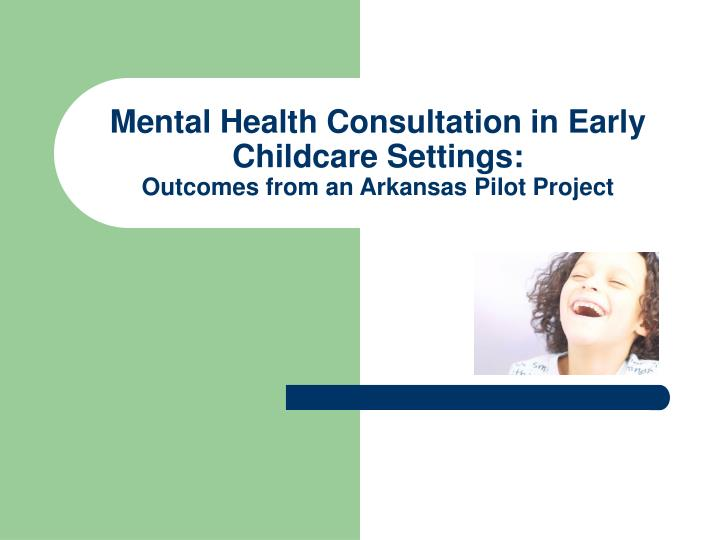 mental health consultation in early childcare settings outcomes from an arkansas pilot project n.