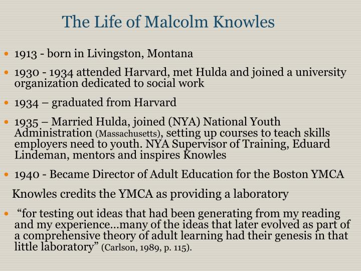 malcolm knowles Malcolm shepherd knowles was born august 24, 1913, in livingston, montana his ab degree from harvard university in 1934 was followed by positions as director of related training for the national.