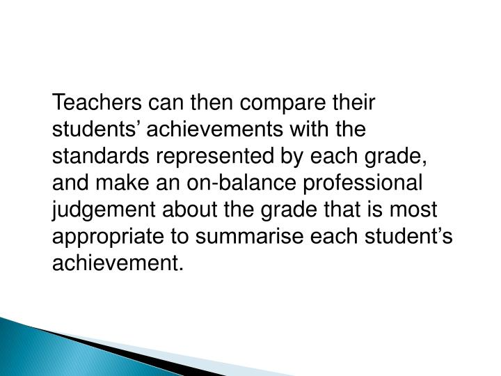 Teachers can then compare their students' achievements with the standards represented by each grade, and make an on-balance professional judgement about the grade that is most appropriate to summarise each student's achievement.