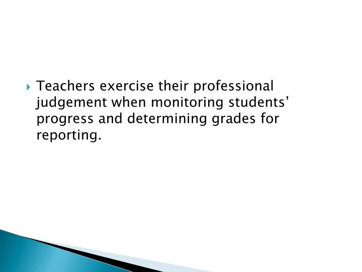 Teachers exercise their professional judgement when monitoring students' progress and determining grades for reporting.
