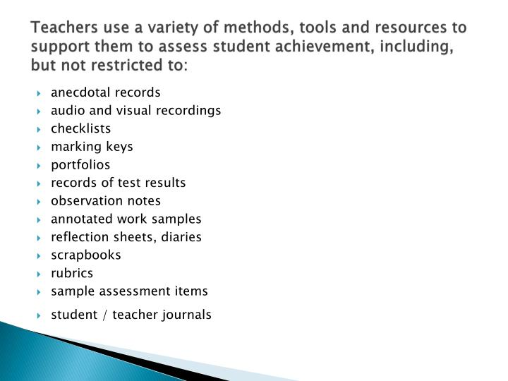 Teachers use a variety of methods, tools and resources to support them to assess student achievement, including, but not restricted to: