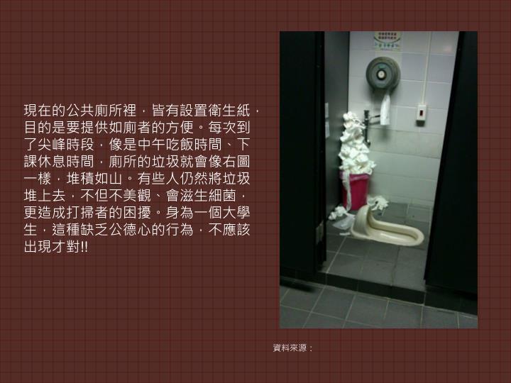 現在的公共廁所裡,皆有設置衛生紙,目的是要提供如廁者的方便。每次到了尖峰時段,像是中午吃飯時間、下課休息時間,廁所的垃圾就會像右圖一樣,堆積如山。有些人仍然將垃圾堆上去,不但不美觀、會滋生細菌,更造成打掃者的困擾。身為一個大學生,這種缺乏公德心的行為,不應該出現才對