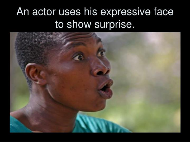 An actor uses his expressive face to show surprise.