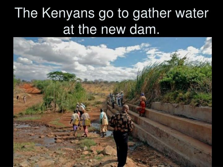 The Kenyans go to gather water at the new dam.