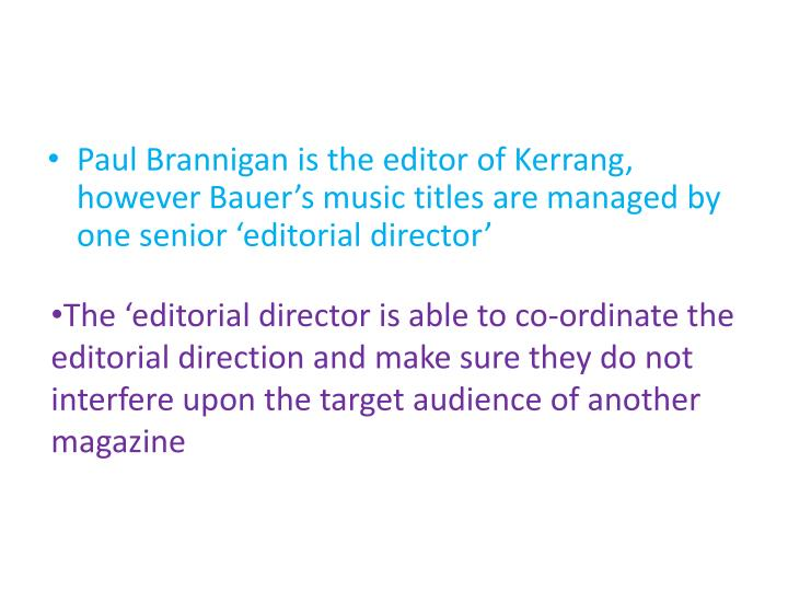 Paul Brannigan is the editor of Kerrang, however Bauer's music titles are managed by one senior 'editorial director'