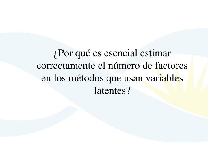 ¿Por qué es esencial estimar correctamente el número de factores en los métodos que usan variabl...