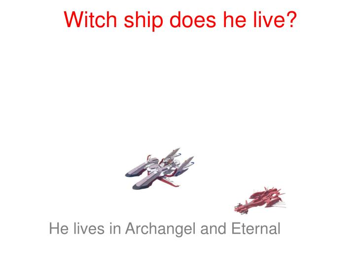 Witch ship does he live