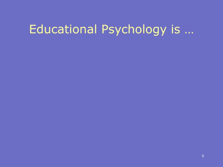 Educational Psychology is …