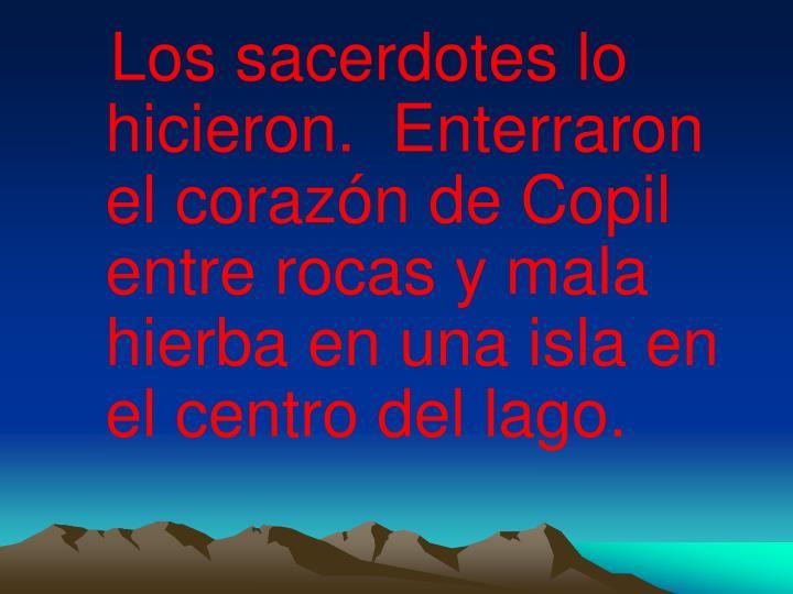 Los sacerdotes lo hicieron.  Enterraron el corazón de Copil entre rocas y mala hierba en una isla en el centro del lago.