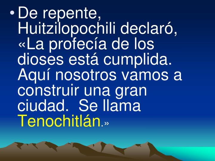 De repente, Huitzilopochili declaró, «La profecía de los dioses está cumplida.  Aquí nosotros vamos a construir una gran ciudad.  Se llama
