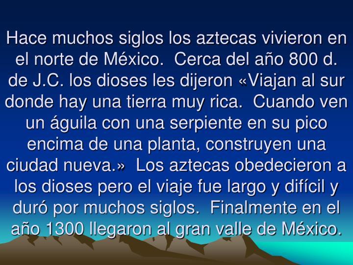 Hace muchos siglos los aztecas vivieron en el norte de México.  Cerca del año 800 d. de J.C. los d...