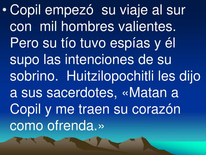 Copil empezó  su viaje al sur con  mil hombres valientes.  Pero su tío tuvo espías y él supo las intenciones de su sobrino.  Huitzilopochitli les dijo a sus sacerdotes, «Matan a Copil y me traen su corazón como ofrenda.»