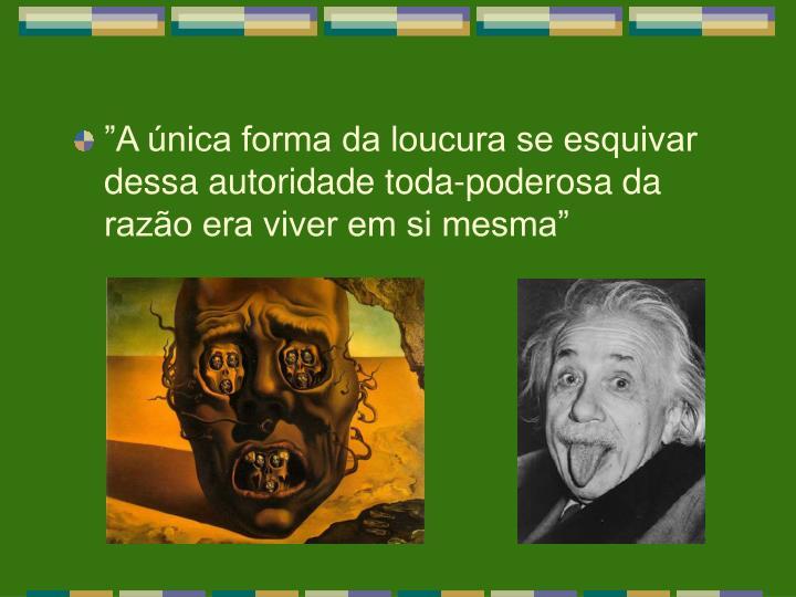"""""""A única forma da loucura se esquivar dessa autoridade toda-poderosa da razão era viver em si mesma"""""""