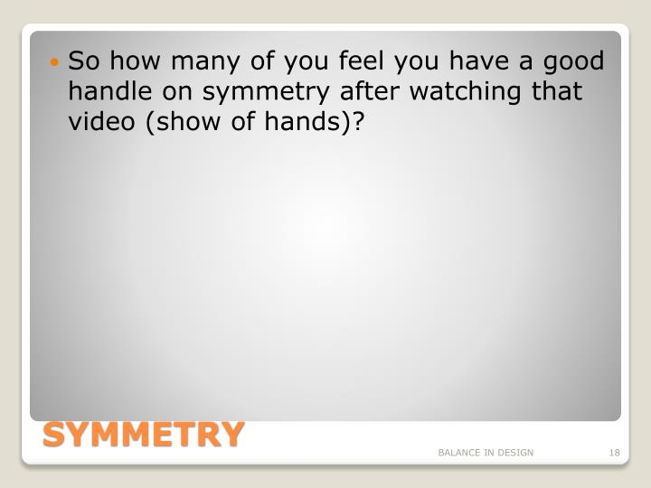 So how many of you feel you have a good handle on symmetry after watching that video (show of hands)?