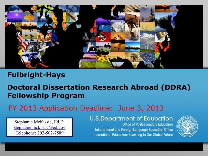 doctoral dissertation research abroad Program overview the fulbright-hays doctoral dissertation research abroad (ddra) fellowship program provides opportunities to doctoral candidates to engage in full-time dissertation research abroad in modern foreign languages and area studies.