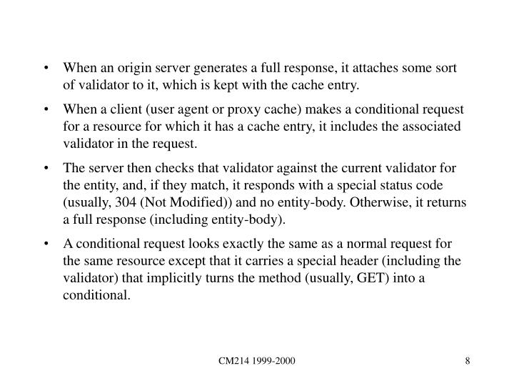 When an origin server generates a full response, it attaches some sort of validator to it, which is kept with the cache entry.