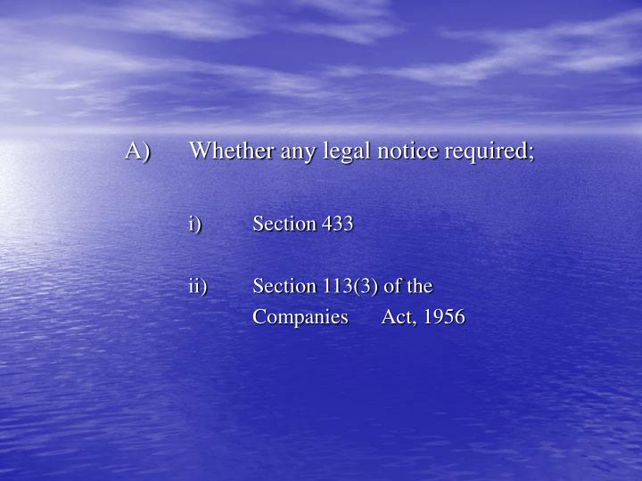 A whether any legal notice required i section 433 ii section 113 3 of the companies act 1956