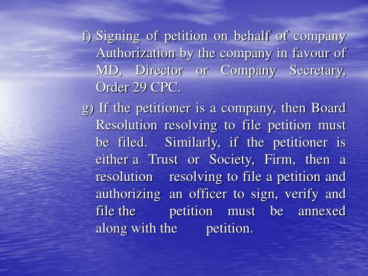 f)	Signing of petition on behalf of company 	Authorization by the company in favour of 	MD, Director or Company Secretary, 	Order 29 CPC.
