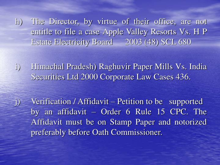 h)	The Director, by virtue of their office, are not entitle to file a case Apple Valley Resorts Vs. H P Estate Electricity Board 	2003 (48) SCL 680