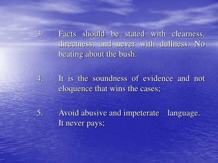 3. 	Facts should be stated with clearness, 	directness, and never with dullness. No 	beating about the bush.
