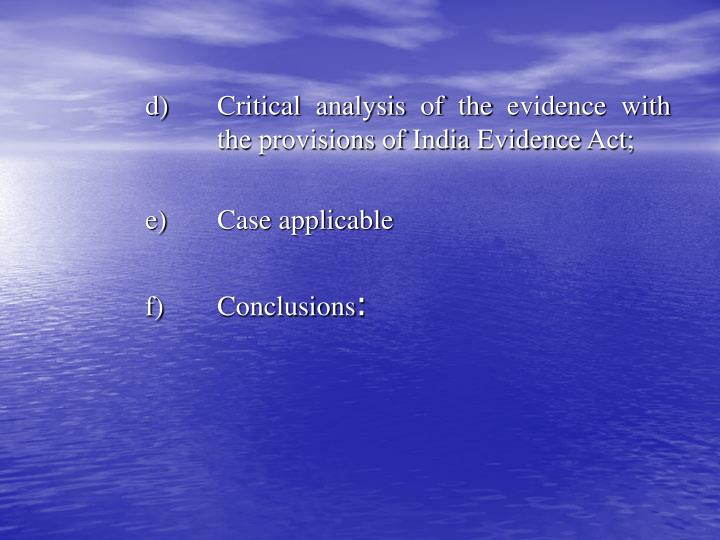 d) 	Critical analysis of the evidence with 	the provisions of India Evidence Act;