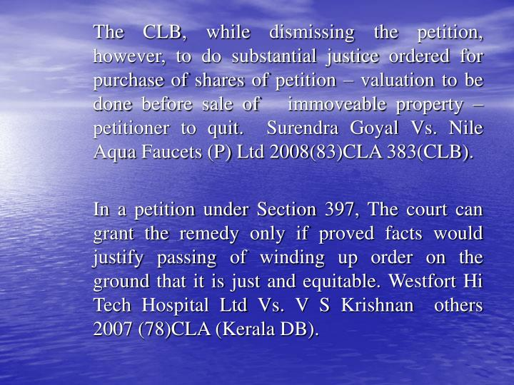 The CLB, while dismissing the petition, however, to do substantial justice ordered for purchase of shares of petition – valuation to be done before sale of   immoveable property – petitioner to quit.  Surendra Goyal Vs. Nile Aqua Faucets (P) Ltd 2008(83)CLA 383(CLB).