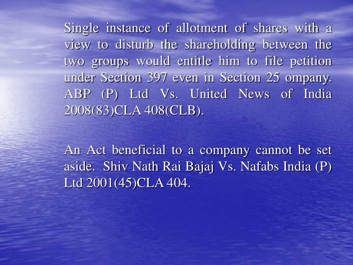 Single instance of allotment of shares with a view to disturb the shareholding between the two groups would entitle him to file petition under Section 397 even in Section 25 ompany. ABP (P) Ltd Vs. United News of India 2008(83)CLA 408(CLB).