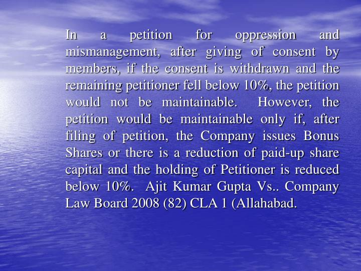 In a petition for oppression and mismanagement, after giving of consent by members, if the consent is withdrawn and the remaining petitioner fell below 10%, the petition would not be maintainable.  However, the petition would be maintainable only if, after filing of petition, the Company issues Bonus Shares or there is a reduction of paid-up share capital and the holding of Petitioner is reduced  below 10%.  Ajit Kumar Gupta Vs.. Company Law Board 2008 (82) CLA 1 (Allahabad.