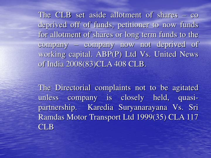 The CLB set aside allotment of shares – co deprived off of funds, petitioner to now funds for allotment of shares or long term funds to the company – company now not deprived of working capital. ABP(P) Ltd Vs. United News of India 2008(83)CLA 408 CLB.