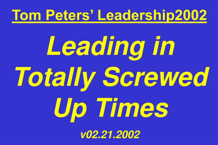 tom peters leadership2002 leading in totally screwed up times v02 21 2002 n.