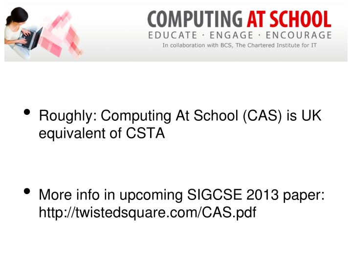 Roughly: Computing At School (CAS) is UK equivalent of CSTA
