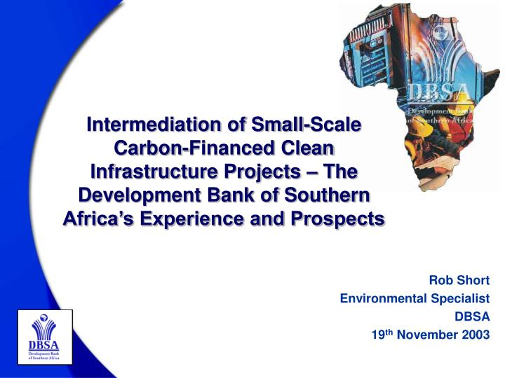 Intermediation of Small-Scale Carbon-Financed Clean Infrastructure Projects – The Development Bank of Southern Africa's Experience and Prospects