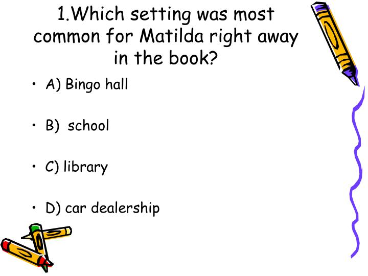1 which setting was most common for matilda right away in the book