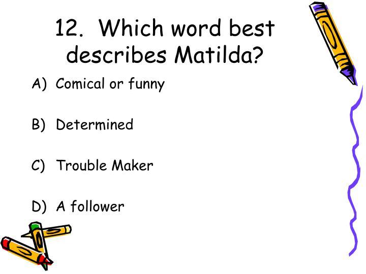 12.  Which word best describes Matilda?