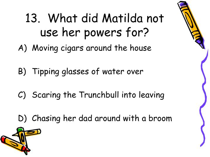 13.  What did Matilda not use her powers for?